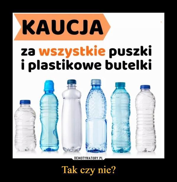 Tak czy nie? –  KAUCJAza wszystkie puszkii plastikowe butelki