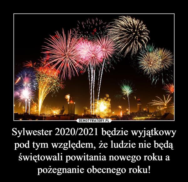 Sylwester 2020/2021 będzie wyjątkowy pod tym względem, że ludzie nie będą świętowali powitania nowego roku a pożegnanie obecnego roku! –