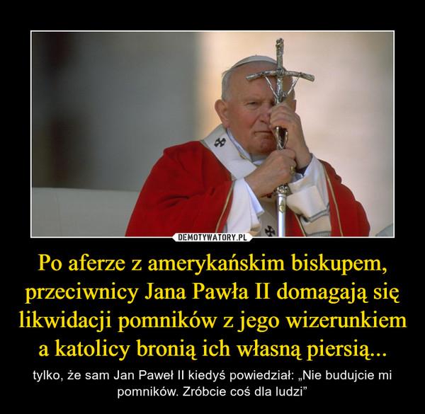 """Po aferze z amerykańskim biskupem, przeciwnicy Jana Pawła II domagają się likwidacji pomników z jego wizerunkiem a katolicy bronią ich własną piersią... – tylko, że sam Jan Paweł II kiedyś powiedział: """"Nie budujcie mi pomników. Zróbcie coś dla ludzi"""""""