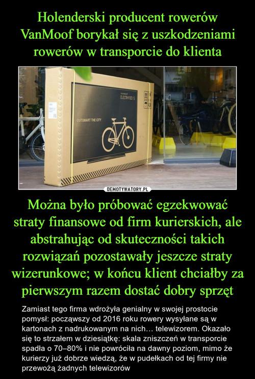 Holenderski producent rowerów VanMoof borykał się z uszkodzeniami rowerów w transporcie do klienta Można było próbować egzekwować straty finansowe od firm kurierskich, ale abstrahując od skuteczności takich rozwiązań pozostawały jeszcze straty wizerunkowe; w końcu klient chciałby za pierwszym razem dostać dobry sprzęt