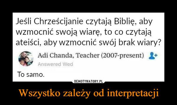 Wszystko zależy od interpretacji –  Jeśli Chrześcijanie czytają Biblię, abywzmocnić swoją wiarę, to co czytająateiści, aby wzmocnić swój brak wiary?Adi Chanda, Teacher (2007-present) X*Answered WedTo samo.