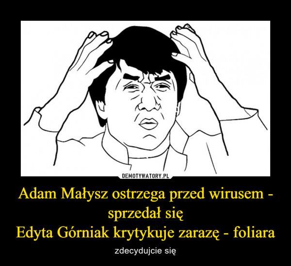 Adam Małysz ostrzega przed wirusem - sprzedał sięEdyta Górniak krytykuje zarazę - foliara – zdecydujcie się
