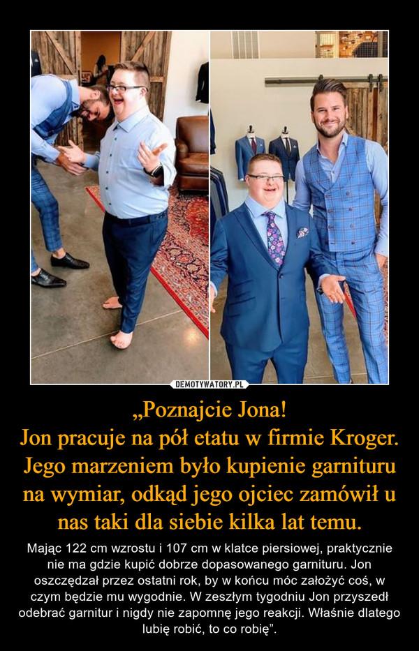 """""""Poznajcie Jona!Jon pracuje na pół etatu w firmie Kroger. Jego marzeniem było kupienie garnituru na wymiar, odkąd jego ojciec zamówił u nas taki dla siebie kilka lat temu. – Mając 122 cm wzrostu i 107 cm w klatce piersiowej, praktycznie nie ma gdzie kupić dobrze dopasowanego garnituru. Jon oszczędzał przez ostatni rok, by w końcu móc założyć coś, w czym będzie mu wygodnie. W zeszłym tygodniu Jon przyszedł odebrać garnitur i nigdy nie zapomnę jego reakcji. Właśnie dlatego lubię robić, to co robię""""."""