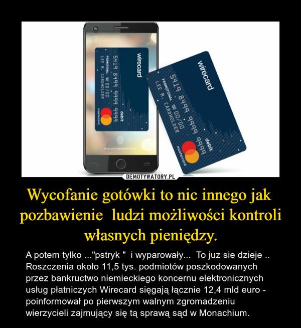 """Wycofanie gotówki to nic innego jak  pozbawienie  ludzi możliwości kontroli własnych pieniędzy. – A potem tylko ...""""pstryk """"  i wyparowały...  To juz sie dzieje ..   Roszczenia około 11,5 tys. podmiotów poszkodowanych przez bankructwo niemieckiego koncernu elektronicznych usług płatniczych Wirecard sięgają łącznie 12,4 mld euro - poinformował po pierwszym walnym zgromadzeniu wierzycieli zajmujący się tą sprawą sąd w Monachium."""