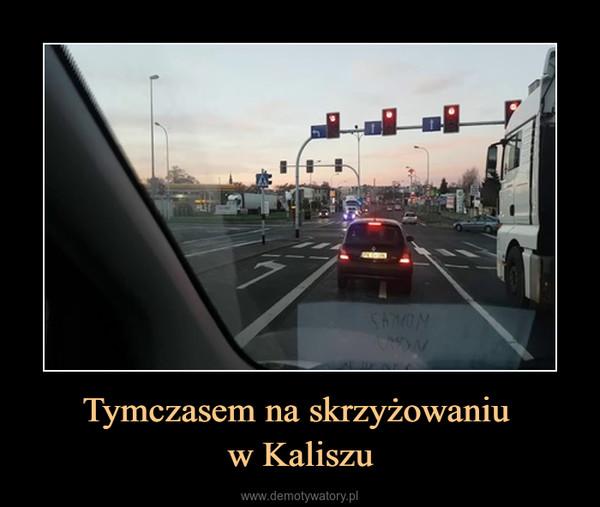 Tymczasem na skrzyżowaniu w Kaliszu –