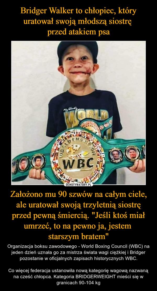 """Założono mu 90 szwów na całym ciele, ale uratował swoją trzyletnią siostrę przed pewną śmiercią. """"Jeśli ktoś miał umrzeć, to na pewno ja, jestem starszym bratem"""" – Organizacja boksu zawodowego - World Boxing Council (WBC) na jeden dzień uznała go za mistrza świata wagi ciężkiej i Bridger pozostanie w oficjalnych zapisach historycznych WBC.Co więcej federacja ustanowiła nową kategorię wagową nazwaną na cześć chłopca. Kategoria BRIDGERWEIGHT mieści się w granicach 90-104 kg"""