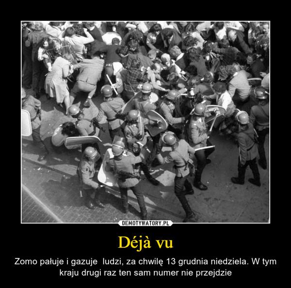 Déjà vu – Zomo pałuje i gazuje  ludzi, za chwilę 13 grudnia niedziela. W tym kraju drugi raz ten sam numer nie przejdzie