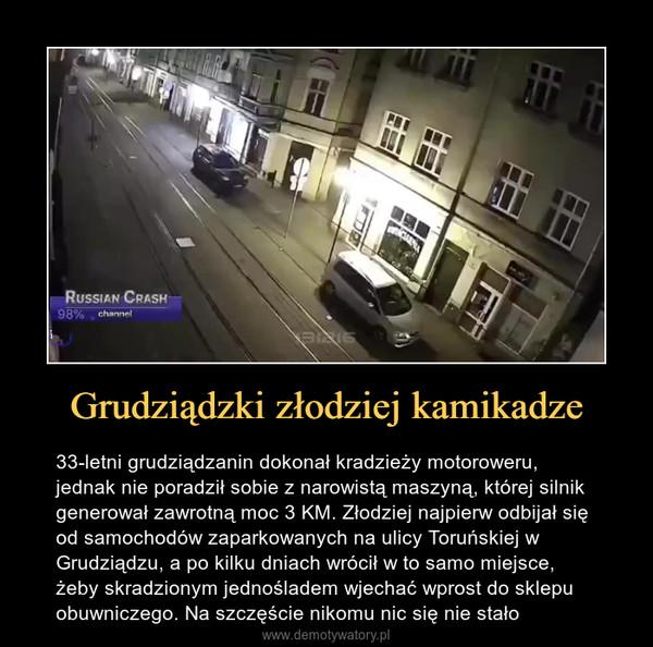 Grudziądzki złodziej kamikadze – 33-letni grudziądzanin dokonał kradzieży motoroweru, jednak nie poradził sobie z narowistą maszyną, której silnik generował zawrotną moc 3 KM. Złodziej najpierw odbijał się od samochodów zaparkowanych na ulicy Toruńskiej w Grudziądzu, a po kilku dniach wrócił w to samo miejsce, żeby skradzionym jednośladem wjechać wprost do sklepu obuwniczego. Na szczęście nikomu nic się nie stało