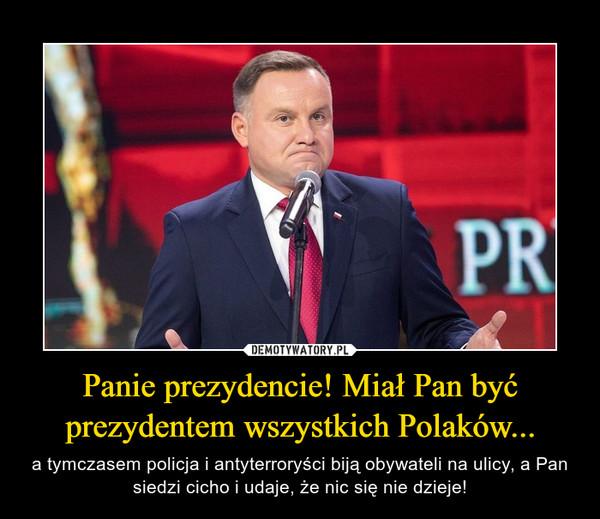 Panie prezydencie! Miał Pan być prezydentem wszystkich Polaków... – a tymczasem policja i antyterroryści biją obywateli na ulicy, a Pan siedzi cicho i udaje, że nic się nie dzieje!