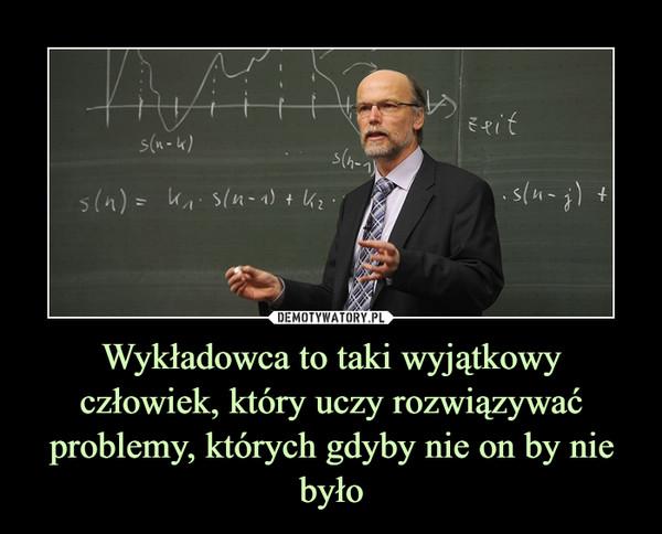 Wykładowca to taki wyjątkowy człowiek, który uczy rozwiązywać problemy, których gdyby nie on by nie było –