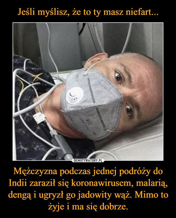 Mężczyzna podczas jednej podróży do Indii zaraził się koronawirusem, malarią, dengą i ugryzł go jadowity wąż. Mimo to żyje i ma się dobrze. –