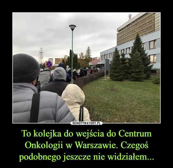 To kolejka do wejścia do Centrum Onkologii w Warszawie. Czegoś podobnego jeszcze nie widziałem... –