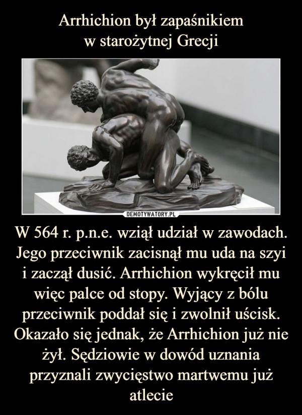 W 564 r. p.n.e. wziął udział w zawodach. Jego przeciwnik zacisnął mu uda na szyi i zaczął dusić. Arrhichion wykręcił mu więc palce od stopy. Wyjący z bólu przeciwnik poddał się i zwolnił uścisk. Okazało się jednak, że Arrhichion już nie żył. Sędziowie w dowód uznania przyznali zwycięstwo martwemu już atlecie –