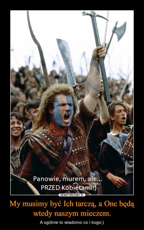 My musimy być Ich tarczą, a One będą wtedy naszym mieczem.