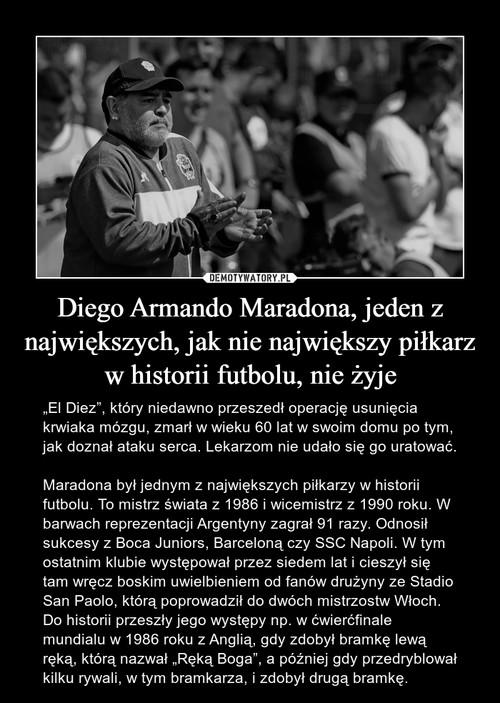 Diego Armando Maradona, jeden z największych, jak nie największy piłkarz w historii futbolu, nie żyje