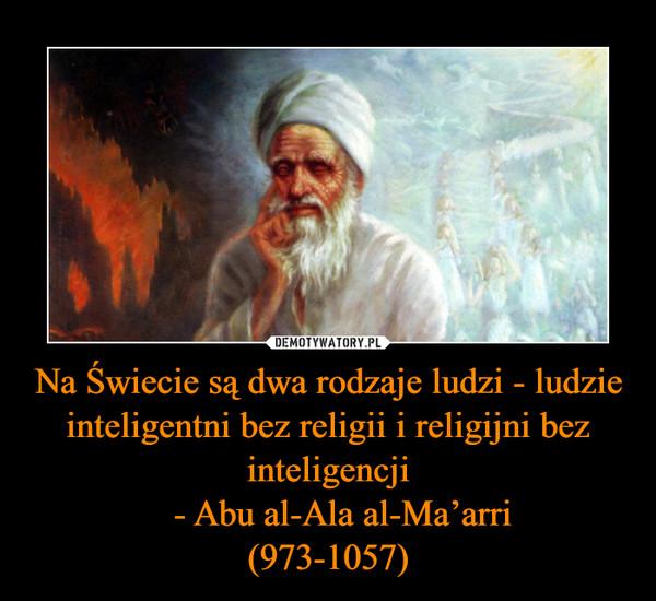 Na Świecie są dwa rodzaje ludzi - ludzie inteligentni bez religii i religijni bez inteligencji   - Abu al-Ala al-Ma'arri(973-1057) –