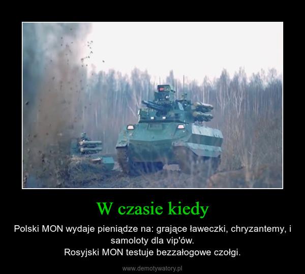 W czasie kiedy – Polski MON wydaje pieniądze na: grające ławeczki, chryzantemy, i samoloty dla vip'ów.Rosyjski MON testuje bezzałogowe czołgi.
