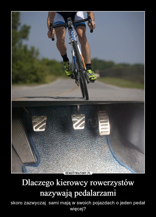 Dlaczego kierowcy rowerzystów nazywają pedalarzami – skoro zazwyczaj  sami mają w swoich pojazdach o jeden pedał więcej?