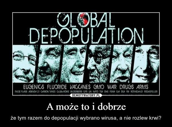 A może to i dobrze – że tym razem do depopulacji wybrano wirusa, a nie rozlew krwi?
