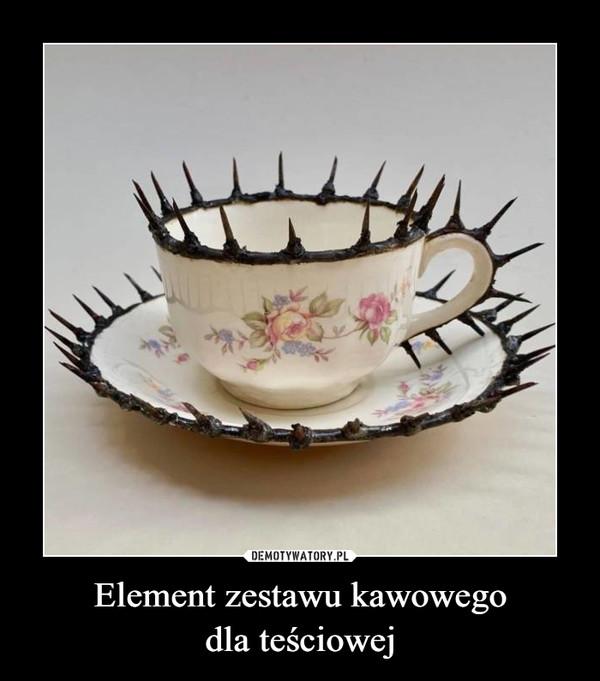 Element zestawu kawowegodla teściowej –
