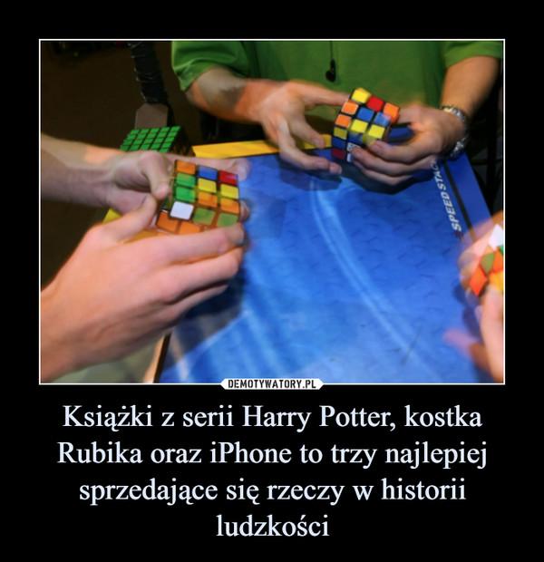 Książki z serii Harry Potter, kostka Rubika oraz iPhone to trzy najlepiej sprzedające się rzeczy w historii ludzkości –