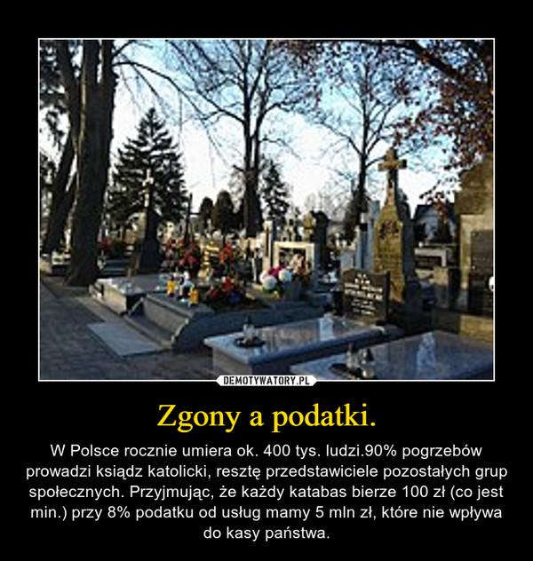 Zgony a podatki. – W Polsce rocznie umiera ok. 400 tys. ludzi.90% pogrzebów prowadzi ksiądz katolicki, resztę przedstawiciele pozostałych grup społecznych. Przyjmując, że każdy katabas bierze 100 zł (co jest min.) przy 8% podatku od usług mamy 5 mln zł, które nie wpływa do kasy państwa.