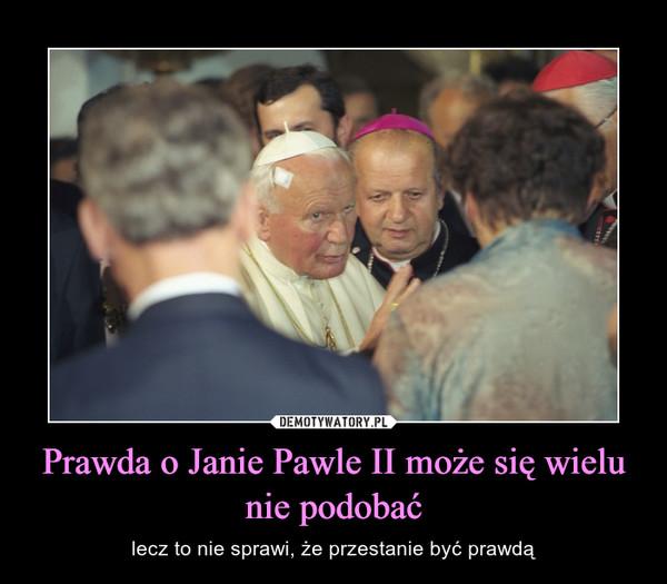 Prawda o Janie Pawle II może się wielu nie podobać – lecz to nie sprawi, że przestanie być prawdą