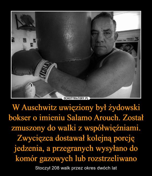 W Auschwitz uwięziony był żydowski bokser o imieniu Salamo Arouch. Został zmuszony do walki z współwięźniami. Zwycięzca dostawał kolejną porcję jedzenia, a przegranych wysyłano do komór gazowych lub rozstrzeliwano – Stoczył 208 walk przez okres dwóch lat
