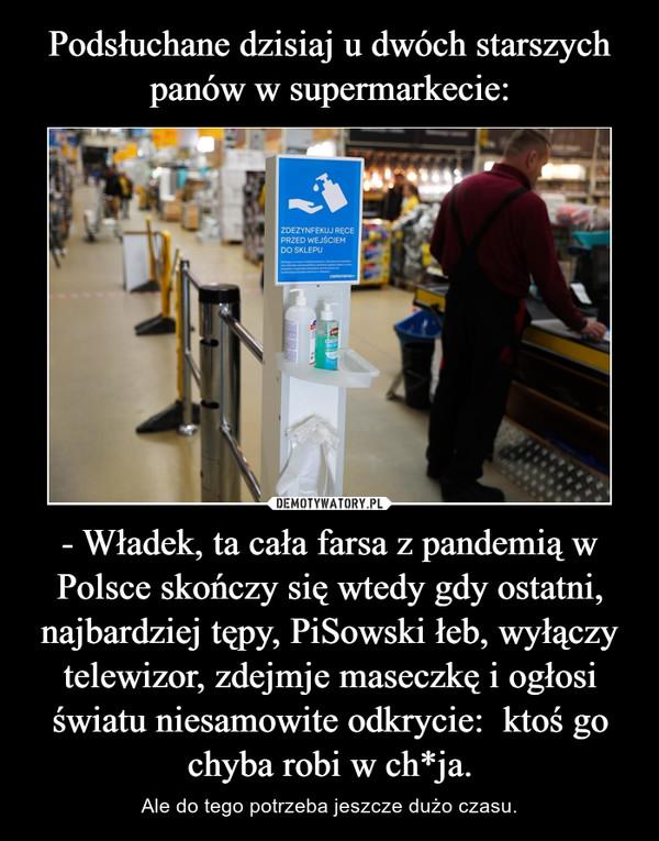 - Władek, ta cała farsa z pandemią w Polsce skończy się wtedy gdy ostatni, najbardziej tępy, PiSowski łeb, wyłączy telewizor, zdejmje maseczkę i ogłosi światu niesamowite odkrycie:  ktoś go chyba robi w ch*ja. – Ale do tego potrzeba jeszcze dużo czasu.