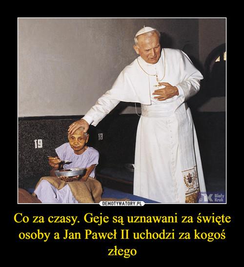 Co za czasy. Geje są uznawani za święte osoby a Jan Paweł II uchodzi za kogoś złego