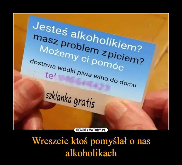 Wreszcie ktoś pomyślał o nas alkoholikach –  Jesteś alkoholikiem?masz problem z piciem?Możemy ci pomócdostawa wódki piwa wina do domuszklanka gratis