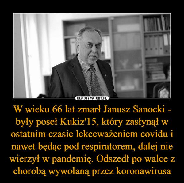 W wieku 66 lat zmarł Janusz Sanocki - były poseł Kukiz'15, który zasłynął w ostatnim czasie lekceważeniem covidu i nawet będąc pod respiratorem, dalej nie wierzył w pandemię. Odszedł po walce z chorobą wywołaną przez koronawirusa –