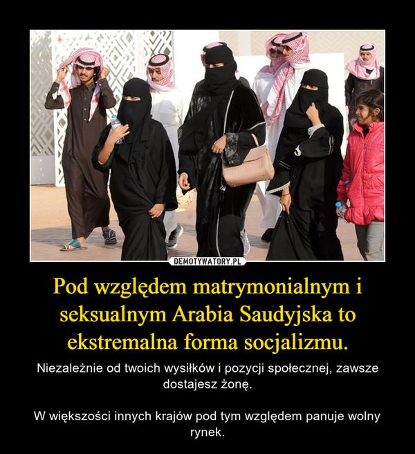 Pod względem matrymonialnym i seksualnym Arabia Saudyjska to ekstremalna forma socjalizmu. – Niezależnie od twoich wysiłków i pozycji społecznej, zawsze dostajesz żonę.W większości innych krajów pod tym względem panuje wolny rynek.