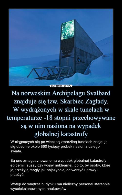 Na norweskim Archipelagu Svalbard znajduje się tzw. Skarbiec Zagłady. W wydrążonych w skale tunelach w temperaturze -18 stopni przechowywane są w nim nasiona na wypadek globalnej katastrofy