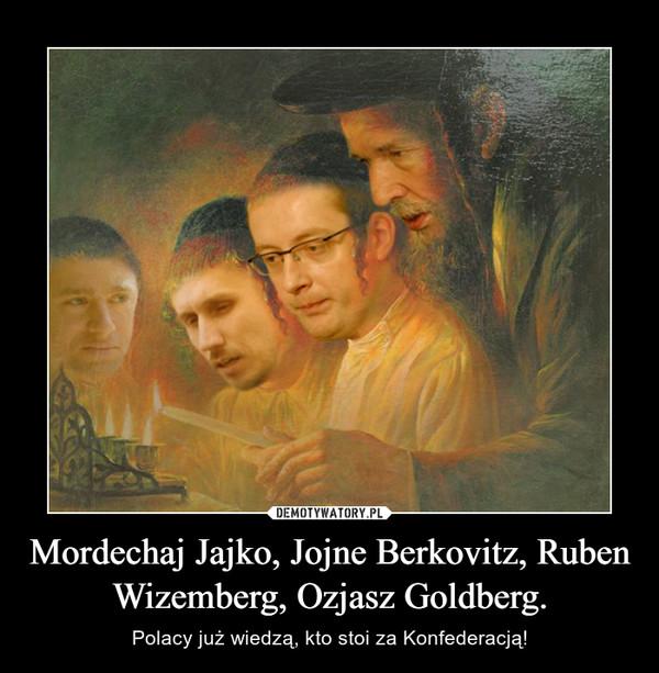 Mordechaj Jajko, Jojne Berkovitz, Ruben Wizemberg, Ozjasz Goldberg. – Polacy już wiedzą, kto stoi za Konfederacją!
