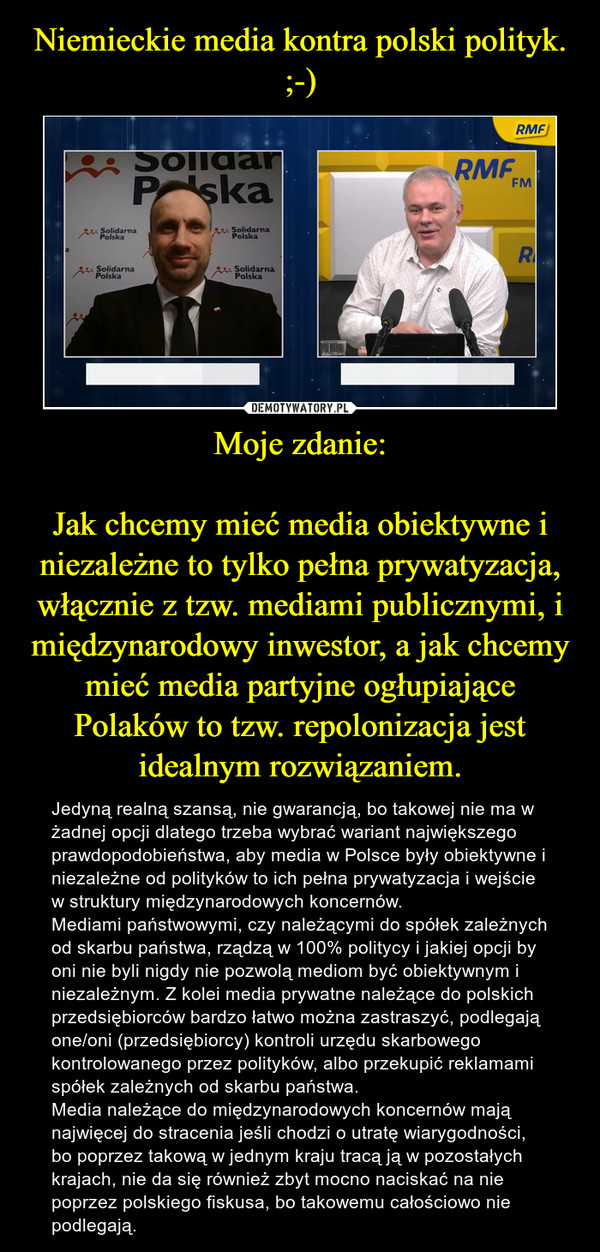 Moje zdanie:Jak chcemy mieć media obiektywne i niezależne to tylko pełna prywatyzacja, włącznie z tzw. mediami publicznymi, i międzynarodowy inwestor, a jak chcemy mieć media partyjne ogłupiające Polaków to tzw. repolonizacja jest idealnym rozwiązaniem. – Jedyną realną szansą, nie gwarancją, bo takowej nie ma w żadnej opcji dlatego trzeba wybrać wariant największego prawdopodobieństwa, aby media w Polsce były obiektywne i niezależne od polityków to ich pełna prywatyzacja i wejście w struktury międzynarodowych koncernów.Mediami państwowymi, czy należącymi do spółek zależnych od skarbu państwa, rządzą w 100% politycy i jakiej opcji by oni nie byli nigdy nie pozwolą mediom być obiektywnym i niezależnym. Z kolei media prywatne należące do polskich przedsiębiorców bardzo łatwo można zastraszyć, podlegają one/oni (przedsiębiorcy) kontroli urzędu skarbowego kontrolowanego przez polityków, albo przekupić reklamami spółek zależnych od skarbu państwa.Media należące do międzynarodowych koncernów mają najwięcej do stracenia jeśli chodzi o utratę wiarygodności, bo poprzez takową w jednym kraju tracą ją w pozostałych krajach, nie da się również zbyt mocno naciskać na nie poprzez polskiego fiskusa, bo takowemu całościowo nie podlegają.