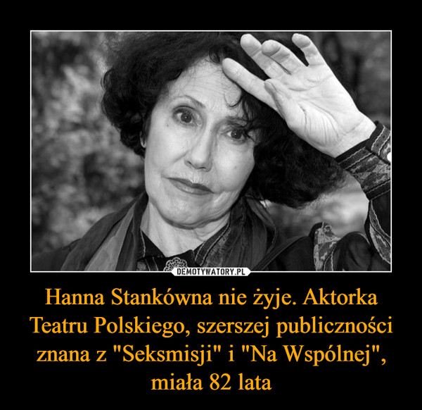 """Hanna Stankówna nie żyje. Aktorka Teatru Polskiego, szerszej publiczności znana z """"Seksmisji"""" i """"Na Wspólnej"""", miała 82 lata –"""