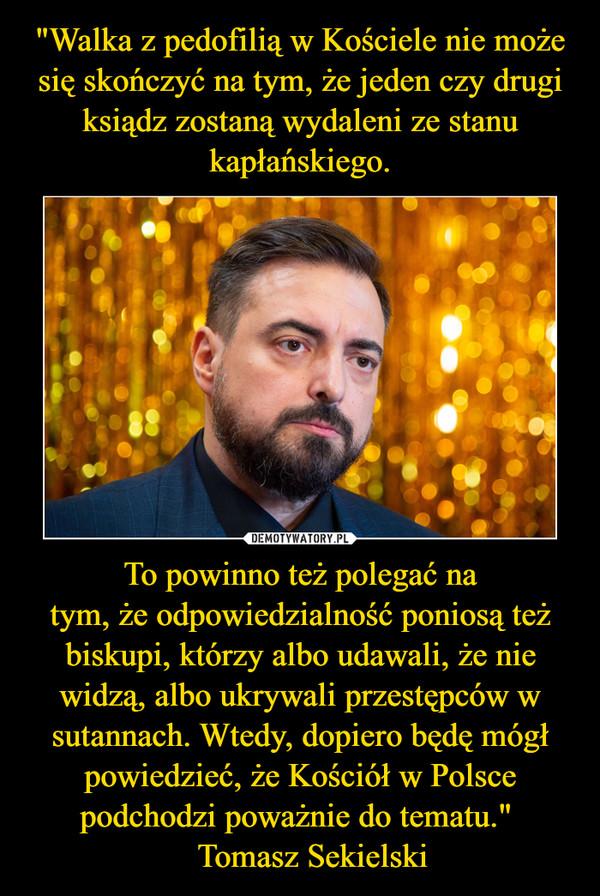 """To powinno też polegać natym, że odpowiedzialność poniosą też biskupi, którzy albo udawali, że nie widzą, albo ukrywali przestępców w sutannach. Wtedy, dopiero będę mógł powiedzieć, że Kościół w Polsce podchodzi poważnie do tematu.""""    Tomasz Sekielski –"""