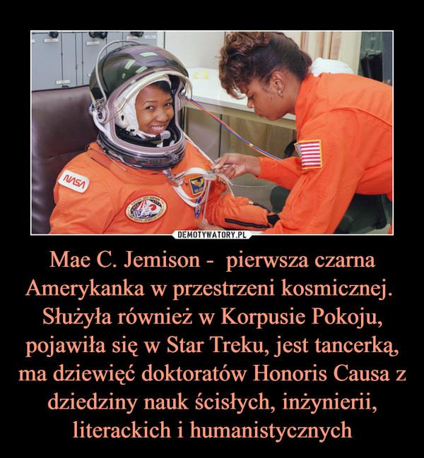 Mae C. Jemison -  pierwsza czarna Amerykanka w przestrzeni kosmicznej. Służyła również w Korpusie Pokoju, pojawiła się w Star Treku, jest tancerką, ma dziewięć doktoratów Honoris Causa z dziedziny nauk ścisłych, inżynierii, literackich i humanistycznych –