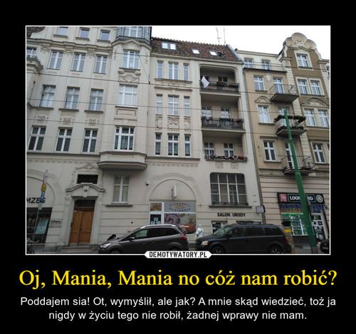 Oj, Mania, Mania no cóż nam robić?