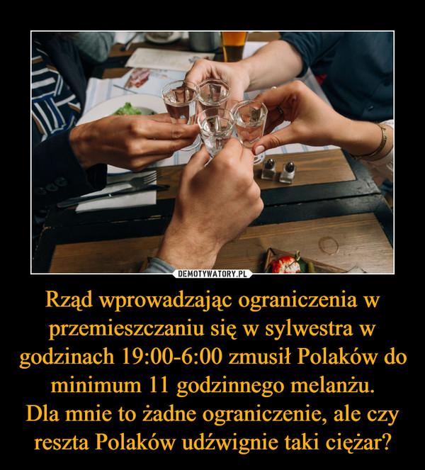 Rząd wprowadzając ograniczenia w przemieszczaniu się w sylwestra w godzinach 19:00-6:00 zmusił Polaków do minimum 11 godzinnego melanżu.Dla mnie to żadne ograniczenie, ale czy reszta Polaków udźwignie taki ciężar? –