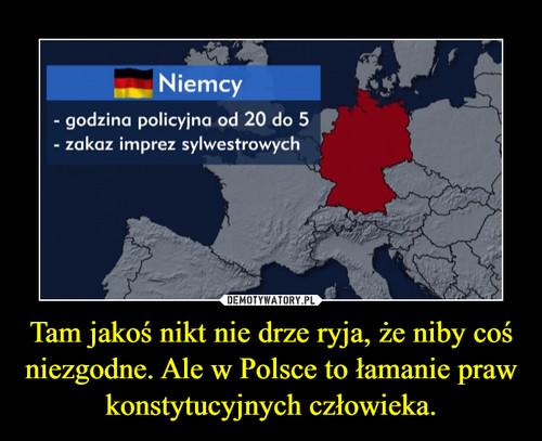 Tam jakoś nikt nie drze ryja, że niby coś niezgodne. Ale w Polsce to łamanie praw konstytucyjnych człowieka.