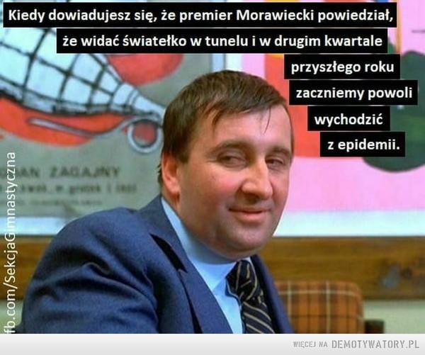 Nowe obietnice –  Kiedy dowiadujesz się. że premier Morawiecki powiedział.że widać światełko w tunelu i w drugim kwartaleprzyszłego rokuzaczniemy powoliwychodzićz epidemii.