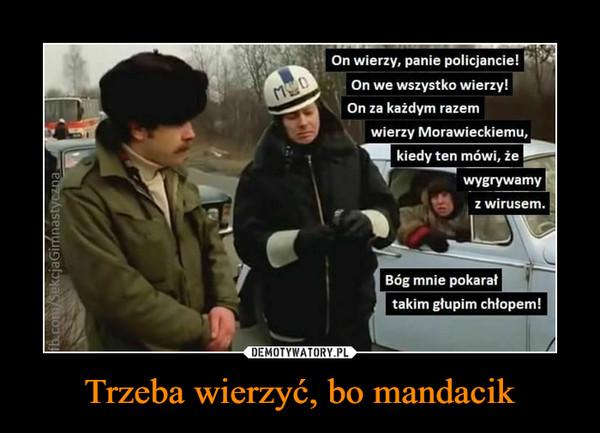 Trzeba wierzyć, bo mandacik –  On wierzy, panie policjancie!On we wszystko wierzy!On za każdym razemwierzy Morawieckiemu,kiedy ten mówi, żewygrywamyz wirusem.Bóg mnie pokarałtakim głupim chłopem!fb.com/SekcjaGimnastyczna,