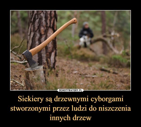 Siekiery są drzewnymi cyborgami stworzonymi przez ludzi do niszczenia innych drzew –