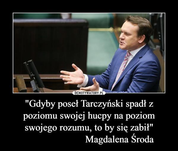 """""""Gdyby poseł Tarczyński spadł z poziomu swojej hucpy na poziom swojego rozumu, to by się zabił""""                        Magdalena Środa –"""