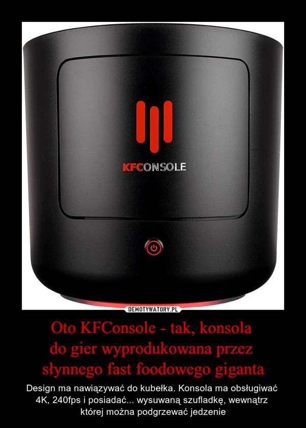 Oto KFConsole - tak, konsola do gier wyprodukowana przez słynnego fast foodowego giganta – Design ma nawiązywać do kubełka. Konsola ma obsługiwać 4K, 240fps i posiadać... wysuwaną szufladkę, wewnątrz której można podgrzewać jedzenie