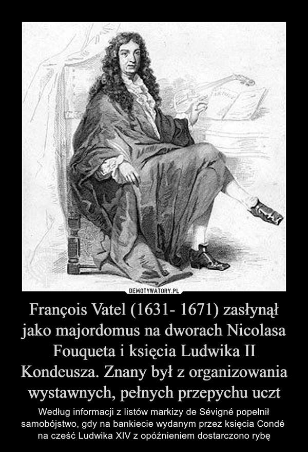 François Vatel (1631- 1671) zasłynął jako majordomus na dworach Nicolasa Fouqueta i księcia Ludwika II Kondeusza. Znany był z organizowania wystawnych, pełnych przepychu uczt – Według informacji z listów markizy de Sévigné popełnił samobójstwo, gdy na bankiecie wydanym przez księcia Condé na cześć Ludwika XIV z opóźnieniem dostarczono rybę