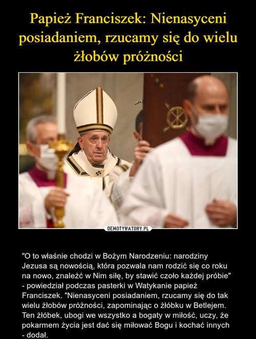 Papież Franciszek: Nienasyceni posiadaniem, rzucamy się do wielu żłobów próżności