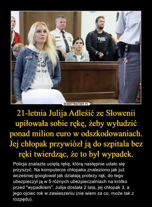 21-letnia Julija Adleśić ze Słowenii upiłowała sobie rękę, żeby wyłudzić ponad milion euro w odszkodowaniach. Jej chłopak przywiózł ją do szpitala bez ręki twierdząc, że to był wypadek.